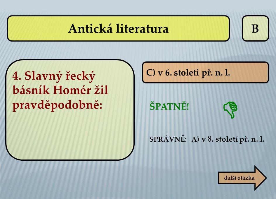 B C) v 6. století př. n. l. ŠPATNĚ! SPRÁVNĚ: A) v 8. století př. n. l. další otázka  Antická literatura 4. Slavný řecký básník Homér žil pravděpodobn
