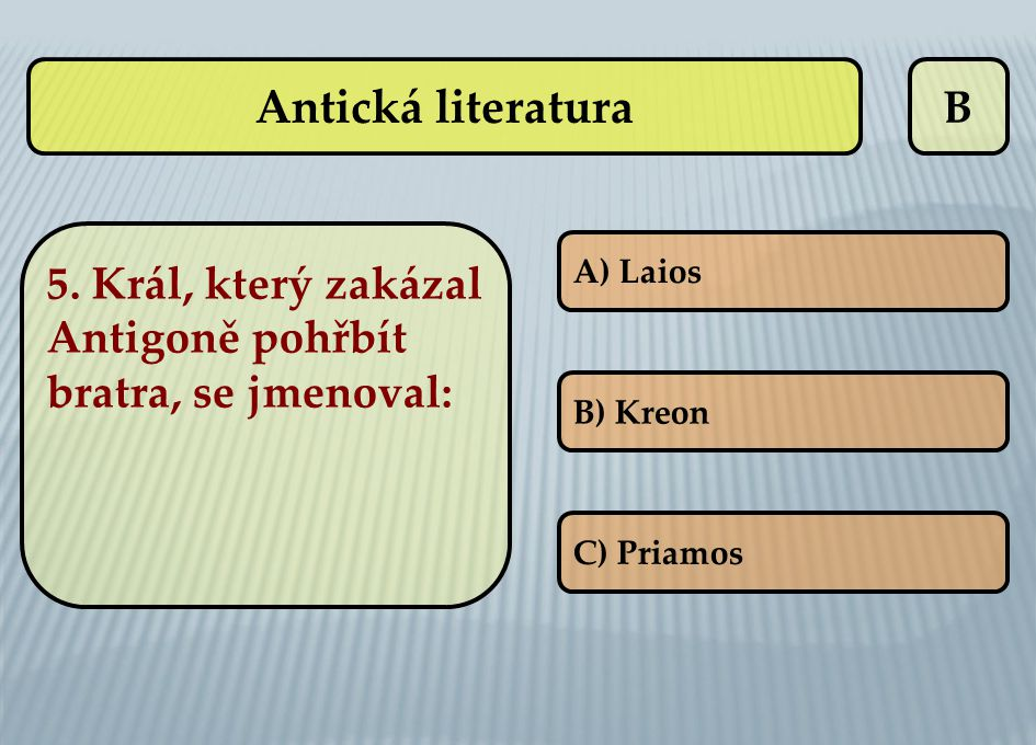 B A) Laios B) Kreon C) Priamos Antická literatura 5. Král, který zakázal Antigoně pohřbít bratra, se jmenoval: