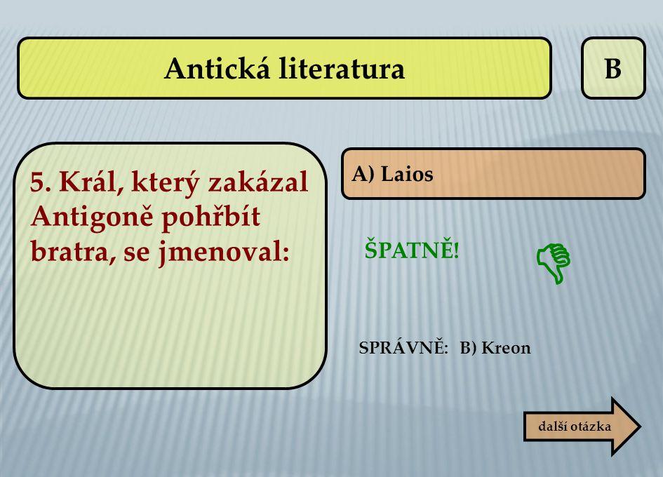 B A) Laios ŠPATNĚ!  další otázka SPRÁVNĚ: B) Kreon Antická literatura 5. Král, který zakázal Antigoně pohřbít bratra, se jmenoval: