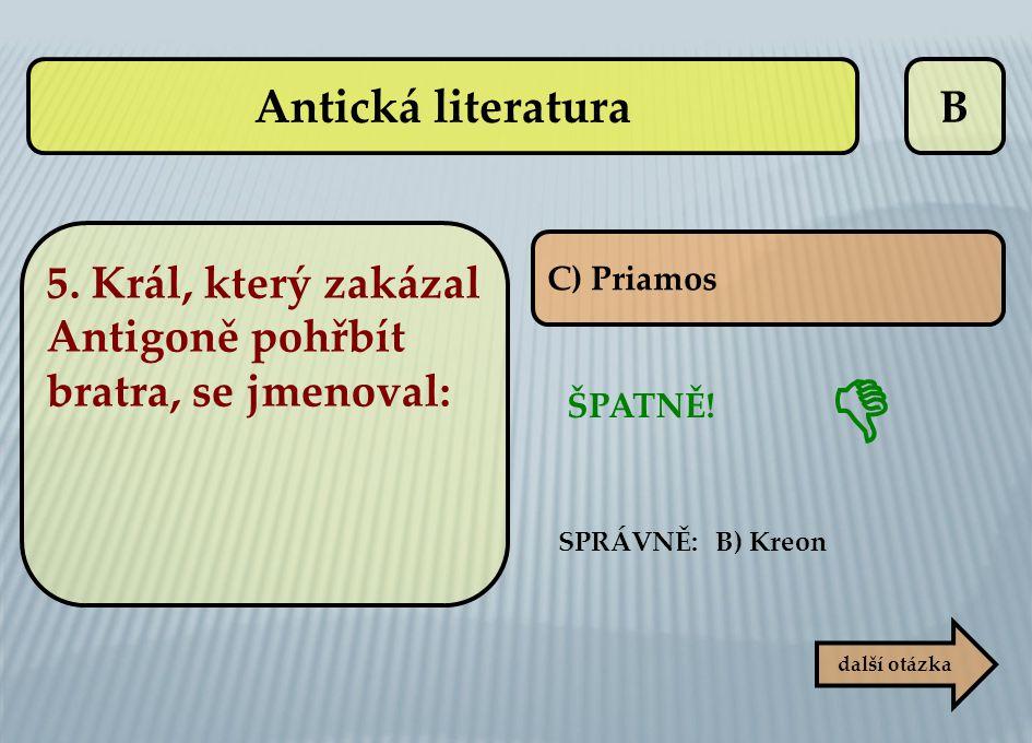 B C) Priamos ŠPATNĚ! SPRÁVNĚ: B) Kreon  další otázka Antická literatura 5. Král, který zakázal Antigoně pohřbít bratra, se jmenoval: