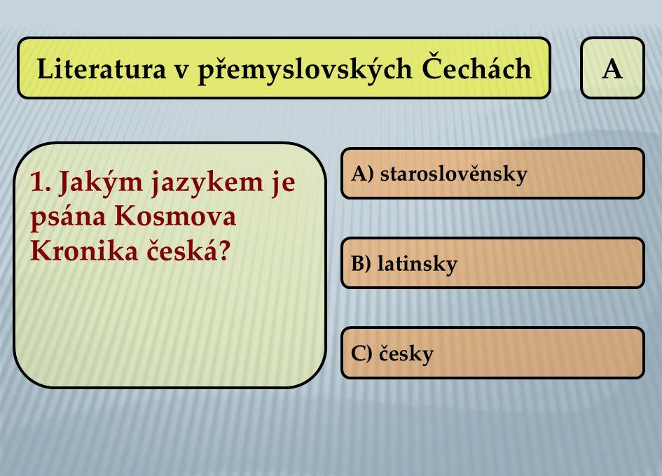 Literatura v přemyslovských ČecháchA A) staroslověnsky B) latinsky C) česky 1. Jakým jazykem je psána Kosmova Kronika česká?