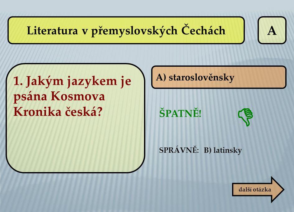 A A) staroslověnsky další otázka ŠPATNĚ! SPRÁVNĚ: B) latinsky  Literatura v přemyslovských Čechách 1. Jakým jazykem je psána Kosmova Kronika česká?