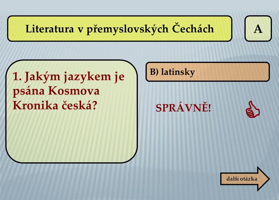 A B) latinsky SPRÁVNĚ!  další otázka Literatura v přemyslovských Čechách 1. Jakým jazykem je psána Kosmova Kronika česká?