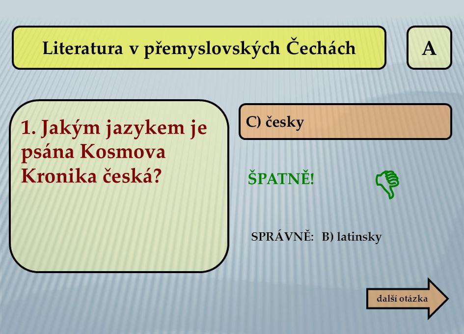 A C) česky ŠPATNĚ! SPRÁVNĚ: B) latinsky další otázka  Literatura v přemyslovských Čechách 1. Jakým jazykem je psána Kosmova Kronika česká?