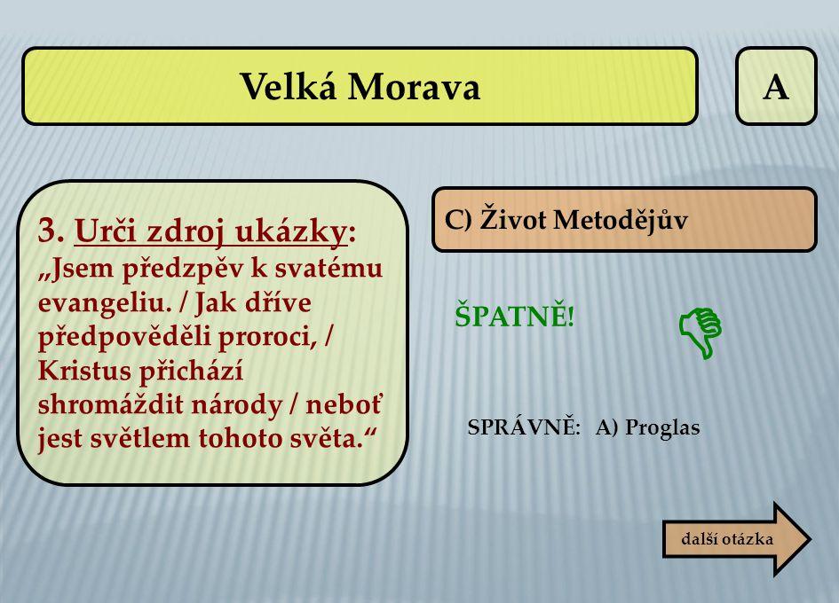 """A C) Život Metodějův ŠPATNĚ! další otázka  SPRÁVNĚ: A) Proglas Velká Morava 3. Urči zdroj ukázky: """"Jsem předzpěv k svatému evangeliu. / Jak dříve pře"""