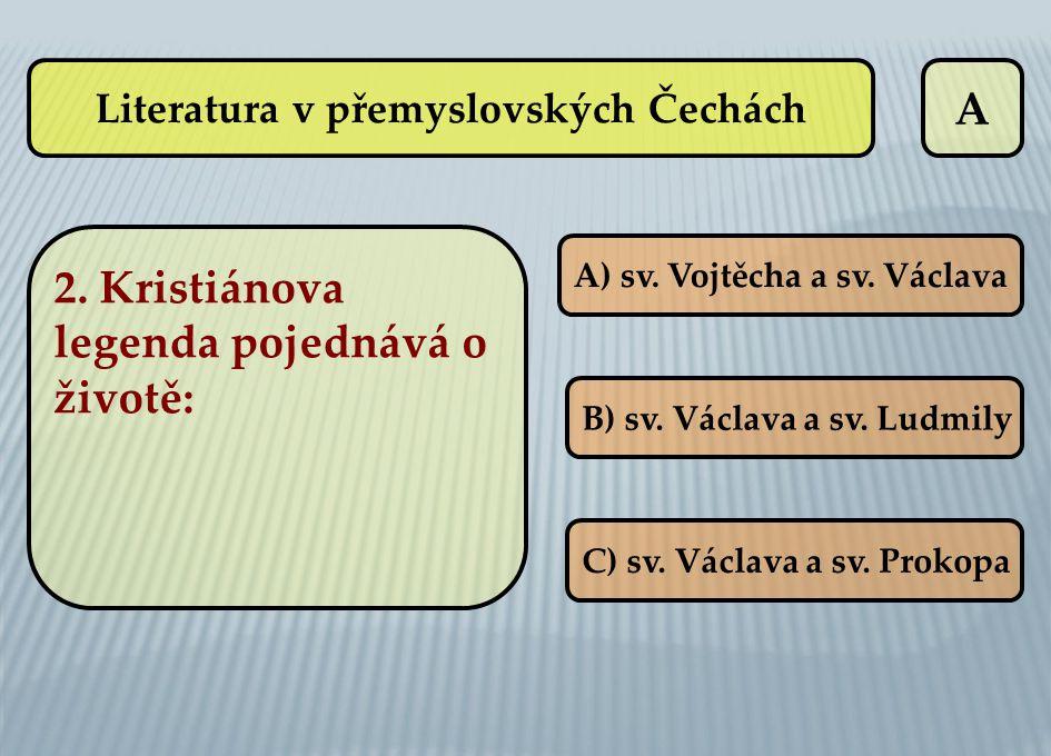 A A) sv. Vojtěcha a sv. Václava B) sv. Václava a sv. Ludmily C) sv. Václava a sv. Prokopa Literatura v přemyslovských Čechách 2. Kristiánova legenda p
