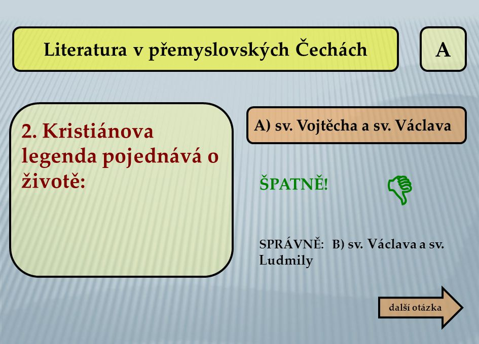 A A) sv. Vojtěcha a sv. Václava ŠPATNĚ! SPRÁVNĚ: B) sv. Václava a sv. Ludmily další otázka  Literatura v přemyslovských Čechách 2. Kristiánova legend