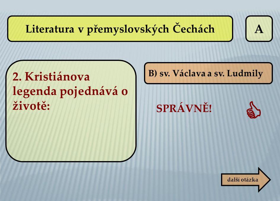 A B) sv. Václava a sv. Ludmily SPRÁVNĚ!  další otázka Literatura v přemyslovských Čechách 2. Kristiánova legenda pojednává o životě: