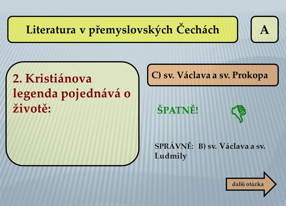 A C) sv. Václava a sv. Prokopa ŠPATNĚ! SPRÁVNĚ: B) sv. Václava a sv. Ludmily další otázka  Literatura v přemyslovských Čechách 2. Kristiánova legenda
