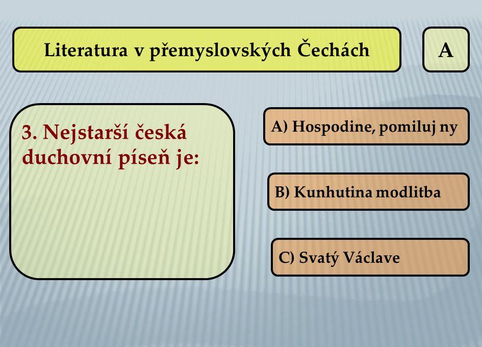 A A) Hospodine, pomiluj ny B) Kunhutina modlitba C) Svatý Václave Literatura v přemyslovských Čechách 3. Nejstarší česká duchovní píseň je: