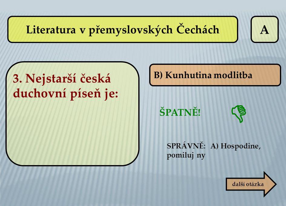 A ŠPATNĚ! B) Kunhutina modlitba SPRÁVNĚ: A) Hospodine, pomiluj ny další otázka  Literatura v přemyslovských Čechách 3. Nejstarší česká duchovní píseň