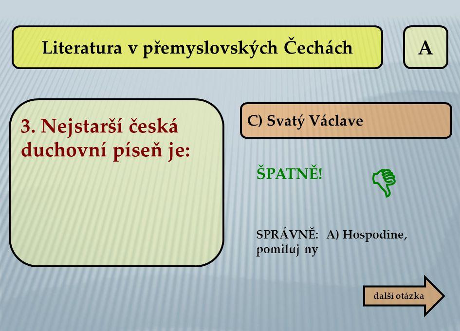 A C) Svatý Václave ŠPATNĚ! SPRÁVNĚ: A) Hospodine, pomiluj ny další otázka  Literatura v přemyslovských Čechách 3. Nejstarší česká duchovní píseň je: