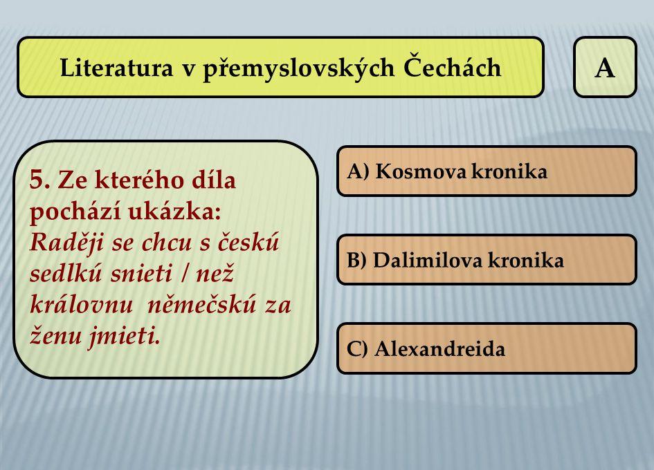 A A) Kosmova kronika B) Dalimilova kronika C) Alexandreida Literatura v přemyslovských Čechách 5. Ze kterého díla pochází ukázka: Raději se chcu s čes