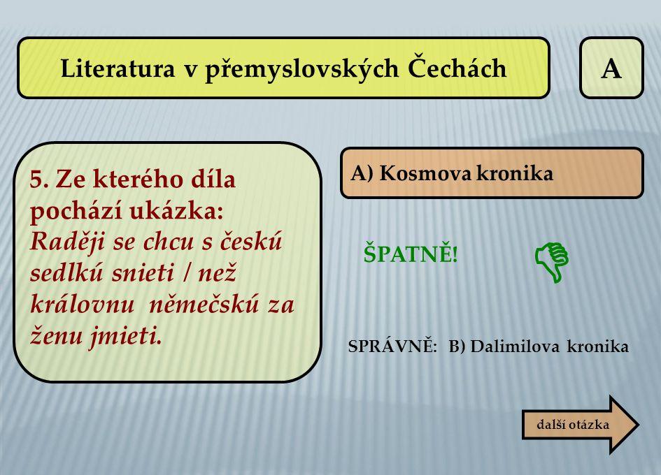 A další otázka A) Kosmova kronika SPRÁVNĚ: B) Dalimilova kronika ŠPATNĚ!  Literatura v přemyslovských Čechách 5. Ze kterého díla pochází ukázka: Radě