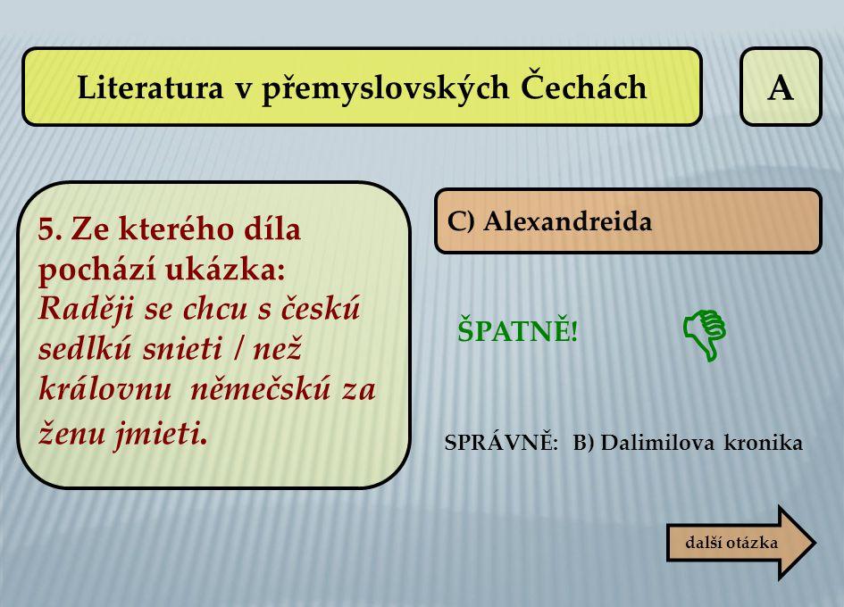 A C) Alexandreida ŠPATNĚ! SPRÁVNĚ: B) Dalimilova kronika další otázka  Literatura v přemyslovských Čechách 5. Ze kterého díla pochází ukázka: Raději