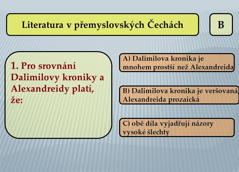B A) Dalimilova kronika je mnohem prostší než Alexandreida B) Dalimilova kronika je veršovaná, Alexandreida prozaická C) obě díla vyjadřují názory vys