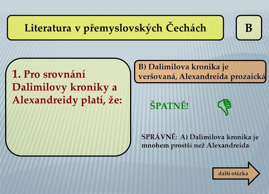 B B) Dalimilova kronika je veršovaná, Alexandreida prozaická ŠPATNĚ! SPRÁVNĚ: A) Dalimilova kronika je mnohem prostší než Alexandreida další otázka 