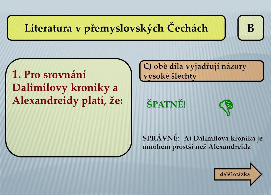 B C) obě díla vyjadřují názory vysoké šlechty ŠPATNĚ! SPRÁVNĚ: A) Dalimilova kronika je mnohem prostší než Alexandreida další otázka  Literatura v př