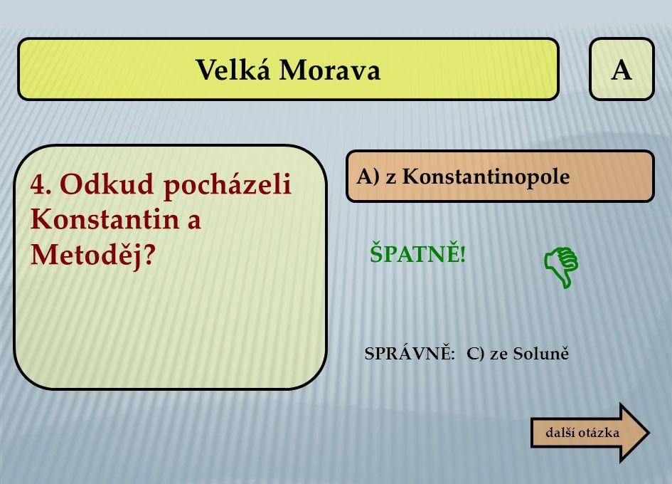 A SPRÁVNĚ: C) ze Soluně ŠPATNĚ!  další otázka A) z Konstantinopole Velká Morava 4. Odkud pocházeli Konstantin a Metoděj?