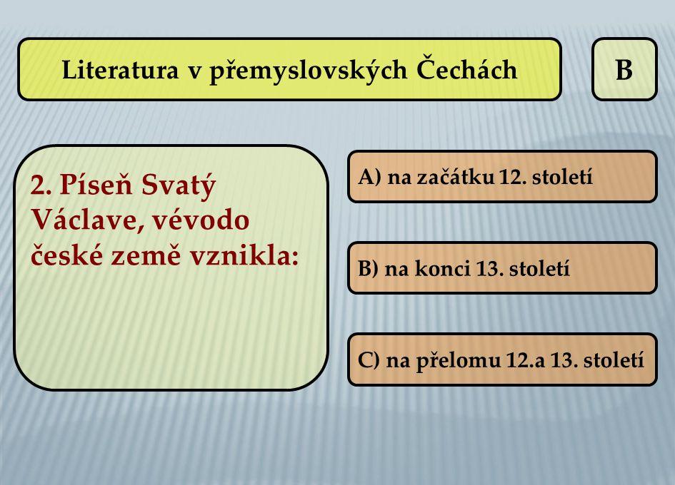 B A) na začátku 12. století B) na konci 13. století C) na přelomu 12.a 13. století Literatura v přemyslovských Čechách 2. Píseň Svatý Václave, vévodo