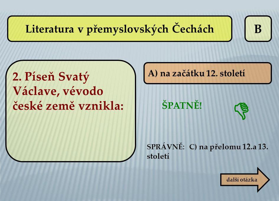B A) na začátku 12. století další otázka ŠPATNĚ! SPRÁVNĚ: C) na přelomu 12.a 13. století  Literatura v přemyslovských Čechách 2. Píseň Svatý Václave,
