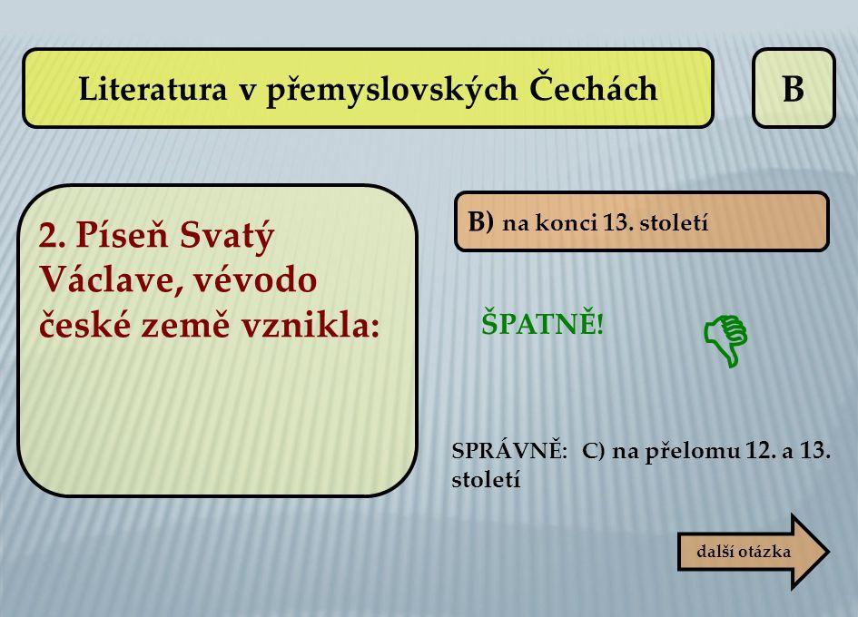 B B) na konci 13. století ŠPATNĚ! SPRÁVNĚ: C) na přelomu 12. a 13. století  další otázka Literatura v přemyslovských Čechách 2. Píseň Svatý Václave,