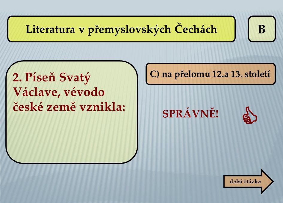 B C) na přelomu 12.a 13. století SPRÁVNĚ!  další otázka Literatura v přemyslovských Čechách 2. Píseň Svatý Václave, vévodo české země vznikla: