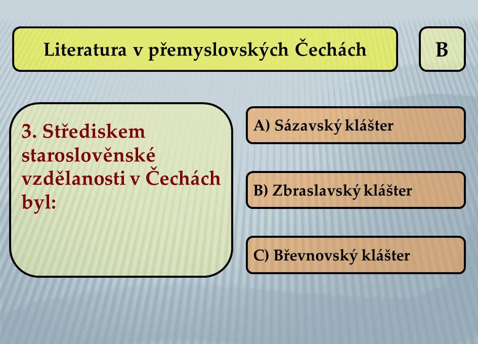 B A) Sázavský klášter B) Zbraslavský klášter C) Břevnovský klášter Literatura v přemyslovských Čechách 3. Střediskem staroslověnské vzdělanosti v Čech