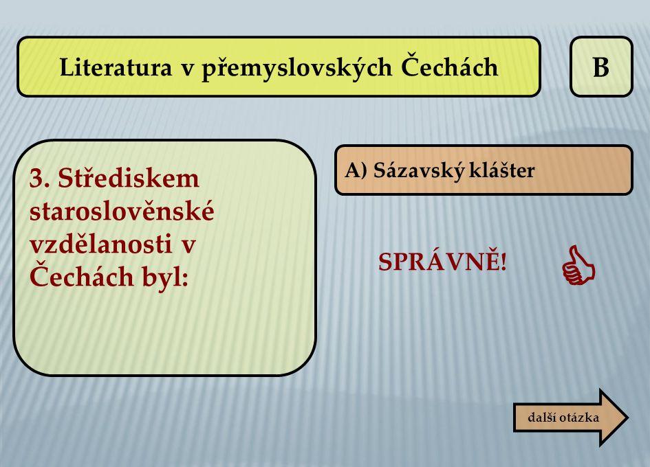 B A) Sázavský klášter další otázka SPRÁVNĚ!  Literatura v přemyslovských Čechách 3. Střediskem staroslověnské vzdělanosti v Čechách byl: