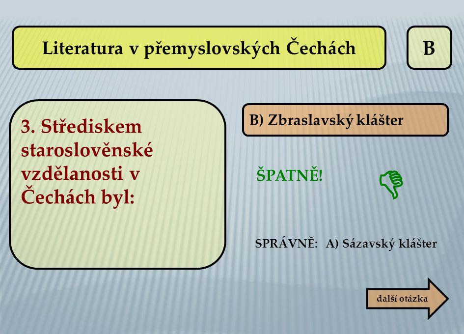 B B) Zbraslavský klášter ŠPATNĚ! SPRÁVNĚ: A) Sázavský klášter  další otázka Literatura v přemyslovských Čechách 3. Střediskem staroslověnské vzdělano