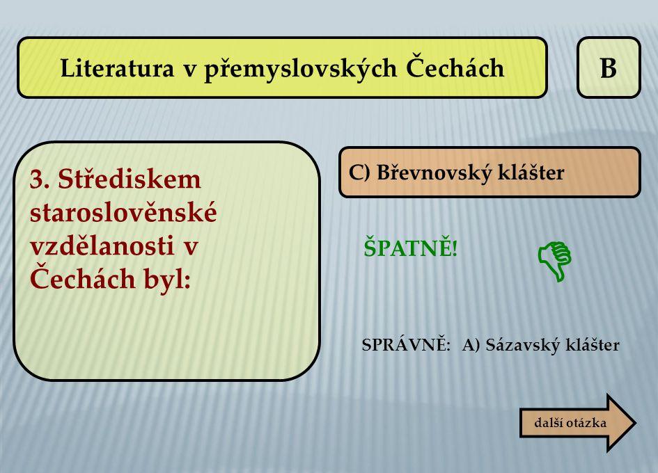 B C) Břevnovský klášter ŠPATNĚ! SPRÁVNĚ: A) Sázavský klášter  další otázka Literatura v přemyslovských Čechách 3. Střediskem staroslověnské vzdělanos