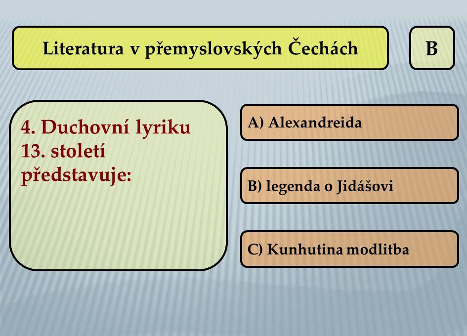 B 4. Duchovní lyriku 13. století představuje: A) Alexandreida B) legenda o Jidášovi C) Kunhutina modlitba Literatura v přemyslovských Čechách