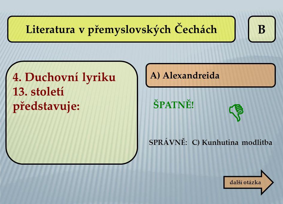 B A) Alexandreida další otázka SPRÁVNĚ: C) Kunhutina modlitba ŠPATNĚ!  Literatura v přemyslovských Čechách 4. Duchovní lyriku 13. století představuje