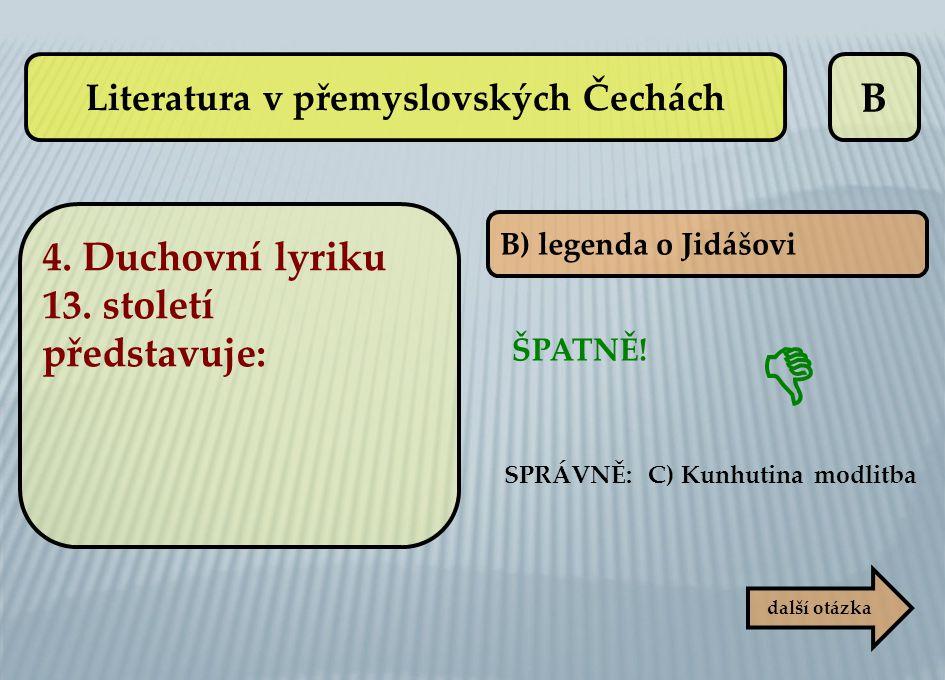 B B) legenda o Jidášovi SPRÁVNĚ: C) Kunhutina modlitba ŠPATNĚ! další otázka  Literatura v přemyslovských Čechách 4. Duchovní lyriku 13. století předs