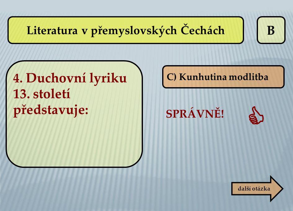 B C) Kunhutina modlitba SPRÁVNĚ!  další otázka Literatura v přemyslovských Čechách 4. Duchovní lyriku 13. století představuje: