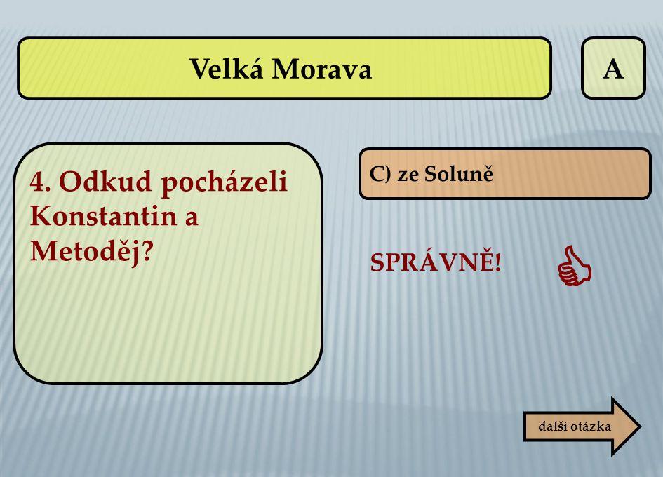 A C) ze Soluně SPRÁVNĚ!  další otázka Velká Morava 4. Odkud pocházeli Konstantin a Metoděj?