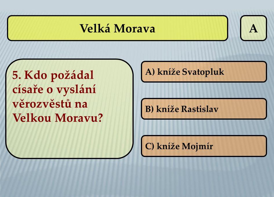 A A) kníže Svatopluk B) kníže Rastislav C) kníže Mojmír Velká Morava 5. Kdo požádal císaře o vyslání věrozvěstů na Velkou Moravu?