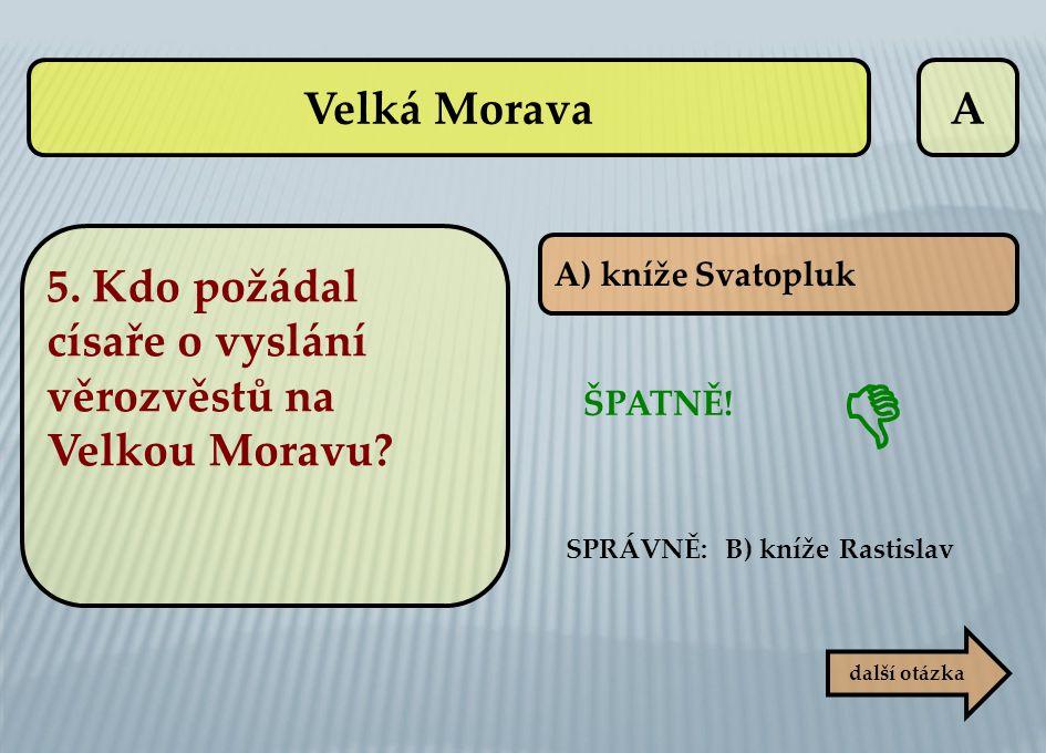 A ŠPATNĚ! SPRÁVNĚ: B) kníže Rastislav další otázka  5. Kdo požádal císaře o vyslání věrozvěstů na Velkou Moravu? A) kníže Svatopluk Velká Morava