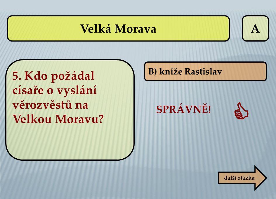 A B) kníže Rastislav SPRÁVNĚ!  další otázka Velká Morava 5. Kdo požádal císaře o vyslání věrozvěstů na Velkou Moravu?