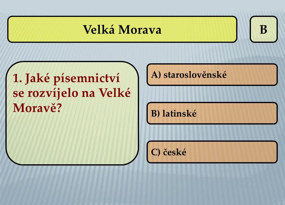 B 1. Jaké písemnictví se rozvíjelo na Velké Moravě? A) staroslověnské B) latinské C) české Velká Morava