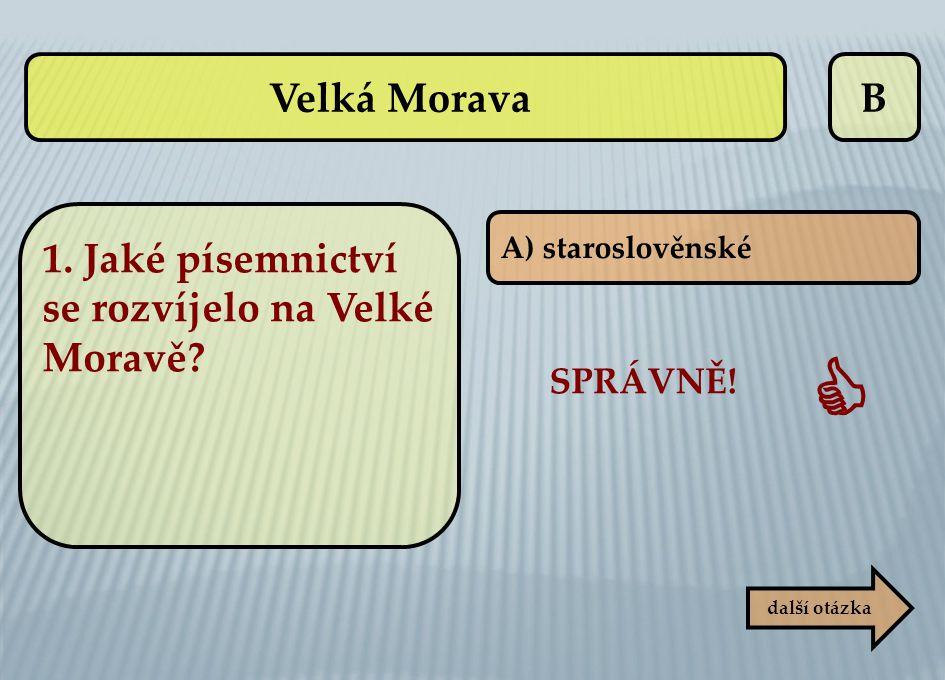 B SPRÁVNĚ!  další otázka A) staroslověnské Velká Morava 1. Jaké písemnictví se rozvíjelo na Velké Moravě?