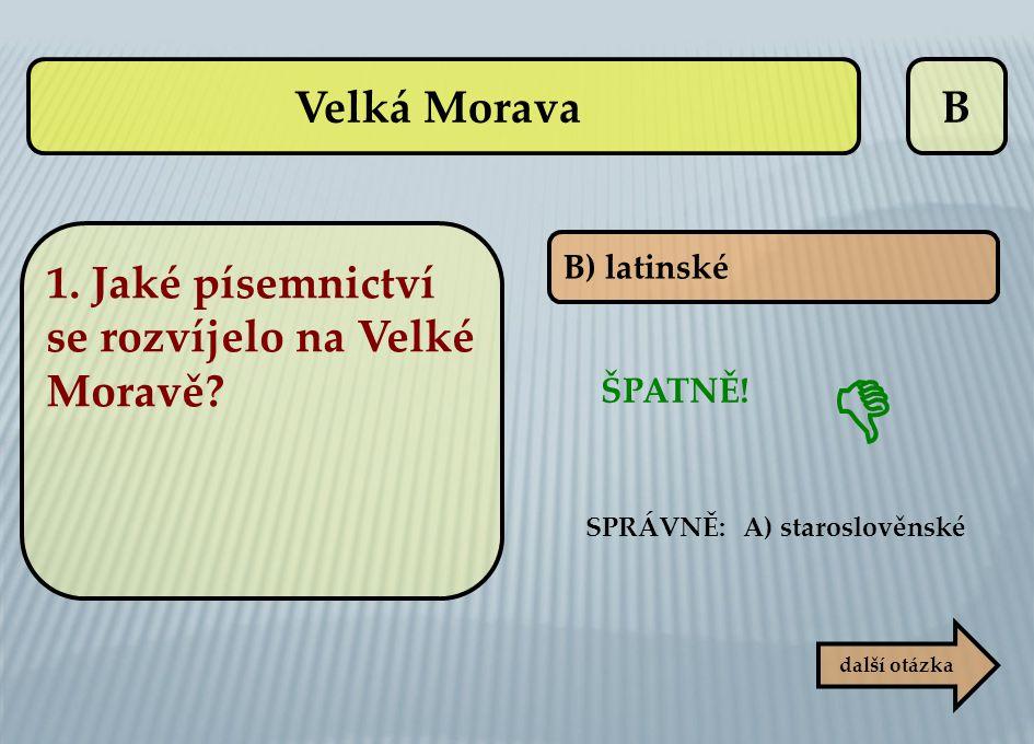 B B) latinské ŠPATNĚ! SPRÁVNĚ: A) staroslověnské další otázka  Velká Morava 1. Jaké písemnictví se rozvíjelo na Velké Moravě?
