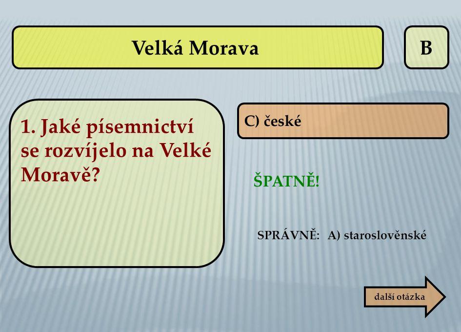 B C) české ŠPATNĚ! další otázka SPRÁVNĚ: A) staroslověnské Velká Morava 1. Jaké písemnictví se rozvíjelo na Velké Moravě?