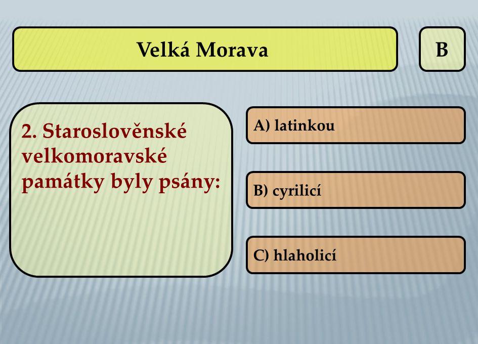 B A) latinkou B) cyrilicí C) hlaholicí Velká Morava 2. Staroslověnské velkomoravské památky byly psány: