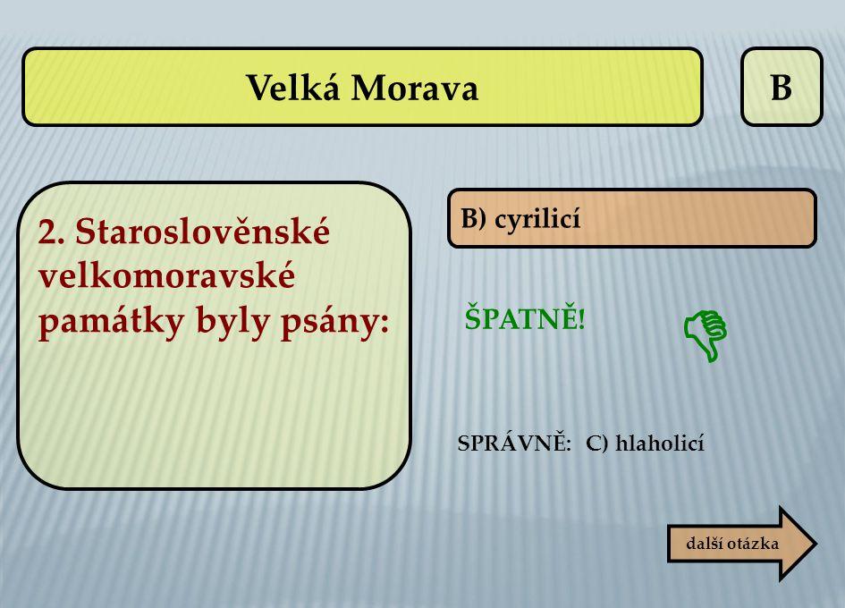 B B) cyrilicí další otázka SPRÁVNĚ: C) hlaholicí ŠPATNĚ!  Velká Morava 2. Staroslověnské velkomoravské památky byly psány: