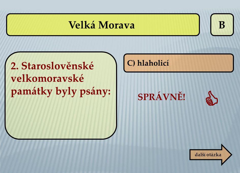 B C) hlaholicí SPRÁVNĚ!  další otázka Velká Morava 2. Staroslověnské velkomoravské památky byly psány:
