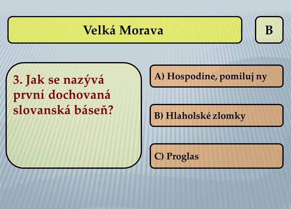 B 3. Jak se nazývá první dochovaná slovanská báseň? A) Hospodine, pomiluj ny B) Hlaholské zlomky C) Proglas Velká Morava