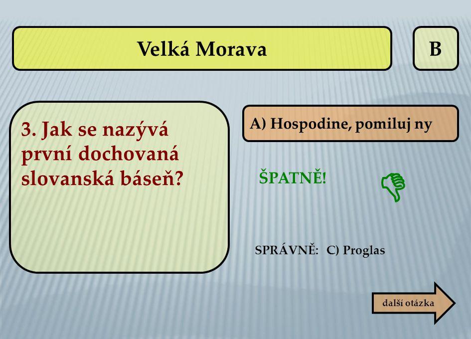 B ŠPATNĚ! SPRÁVNĚ: C) Proglas  další otázka A) Hospodine, pomiluj ny Velká Morava 3. Jak se nazývá první dochovaná slovanská báseň?
