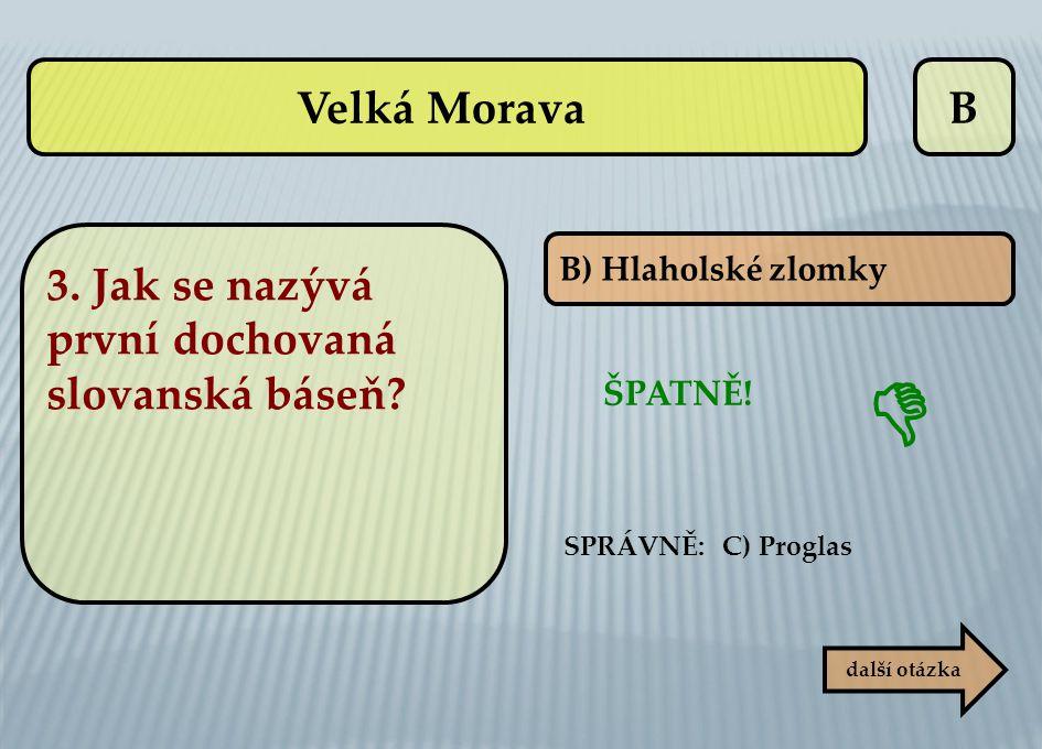 B B) Hlaholské zlomky ŠPATNĚ!  další otázka SPRÁVNĚ: C) Proglas Velká Morava 3. Jak se nazývá první dochovaná slovanská báseň?