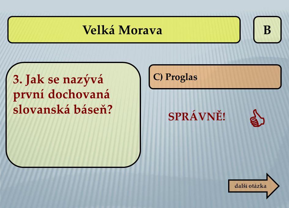 B C) Proglas SPRÁVNĚ!  další otázka Velká Morava 3. Jak se nazývá první dochovaná slovanská báseň?
